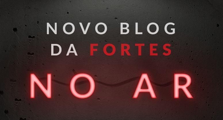 Conheça o novo Blog da Fortes: mais interativo e ainda mais informação 1