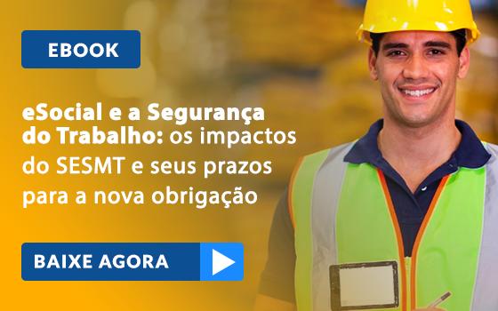 eSocial e Segurança do Trabalho: Os impactos do SESMT e seus prazos para a nova obrigação